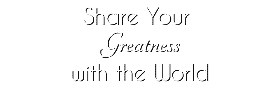 Share Your Greatness with the World